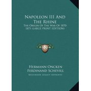 Napoleon III and the Rhine : The Origin of the War of 1870-1871 (Large Print Edition)