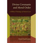 Divine Covenants and Moral Order : A Biblical Theology of Natural Law