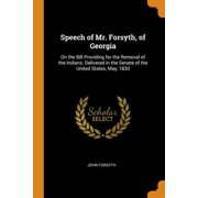 Speech of Mr. Forsyth, of Georgia: On the Bill Providing for the Removal of the Indians. Delivered in the Senate of the United States, May, 1830 Paperback