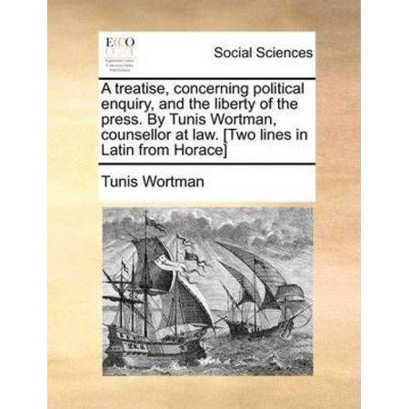 A Treatise  Concerning Political Enquiry  And The Liberty Of The Press  By Tunis Wortman  Counsellor At Law   Two Lines In Latin From Horace