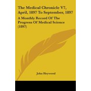 The Medical Chronicle V7, April, 1897 to September, 1897 : A Monthly Record of the Progress of Medical Science (1897)