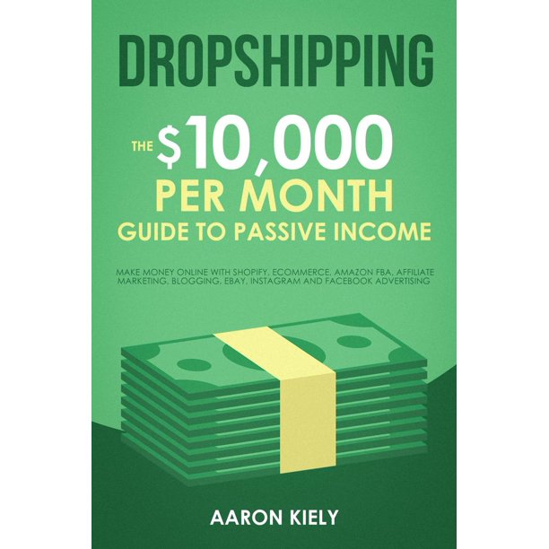 Dropshipping The 10 000 Per Month Guide To Passive Income Make Money Online With Shopify E Commerce Amazon Fba Affiliate Marketing Blogging Ebay Instagram And Facebook Advertising Ebook Walmart Com Walmart Com