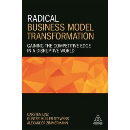 Radical Business Model Transformation  Gaining The Competitive Edge In A Disruptive World