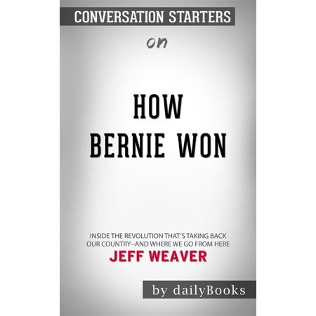 - How Bernie Won: Inside the Revolution That's Taking Back Our Country--and Where We Go from Here by Jeff Weaver | Conversation Starters - eBook