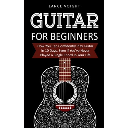 Guitar for Beginners: How You Can Confidently Play Guitar In 10 Days, Even If You've Never Played a Single Chord In Your Life (A Day In The Life Piano Sheet Music)