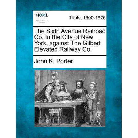 The Sixth Avenue Railroad Co. in the City of New York, Against the Gilbert Elevated Railway - Party City Gilbert