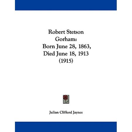 - Robert Stetson Gorham : Born June 28, 1863, Died June 18, 1913 (1915)