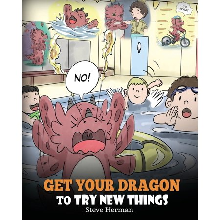 Get Your Dragon To Try New Things : Help Your Dragon To Overcome Fears. A Cute Children Story To Teach Kids To Embrace Change, Learn New Skills, Try New Things and Expand Their Comfort (Never Try To Teach A Pig To Sing)