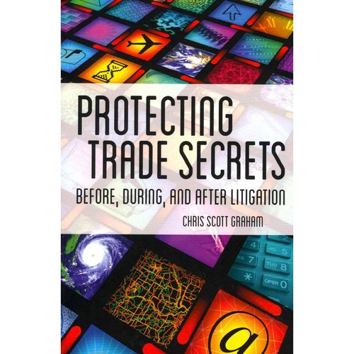 Protecting Trade Secrets: Before, During, and After Litigation: An Insider's Guide to Identifying and Protecting Trade Secrets for Trail Lawyers and In-House Counsel
