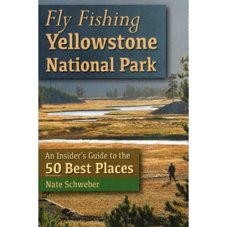 Fly Fishing Yellowstone National Park : An Insider's Guide to the 50 Best (Best Places To Live Over 50 Years Old)