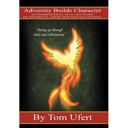 Adversity Builds Character  An Inspirational True Life Story Of Disability  Addiction  And Acceptance