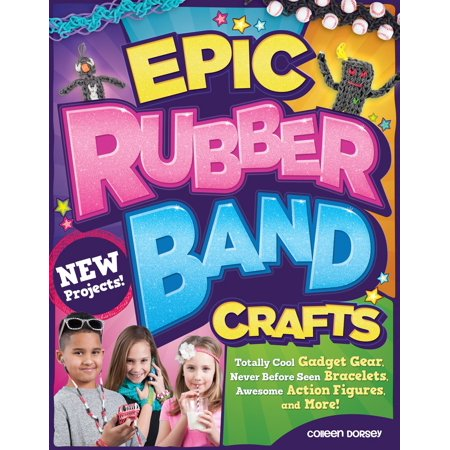 Epic Rubber Band Crafts : Totally Cool Gadget Gear, Never Before Seen Bracelets, Awesome Action Figures, and More!