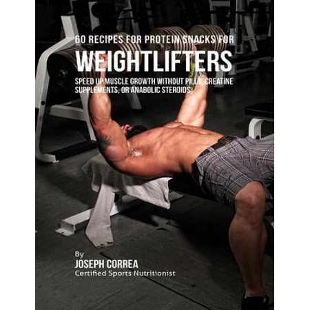 60 Recipes for Protein Snacks for Weightlifters: Speed Up Muscle Growth Without Pills, Creatine Supplements, or Anabolic Steroids - (Best Legal Steroids For Muscle Gain)