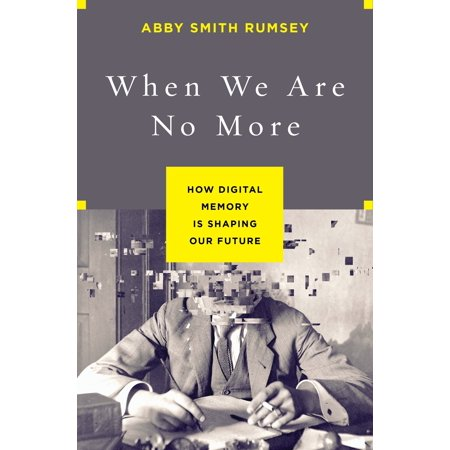 When We Are No More : How Digital Memory Is Shaping Our