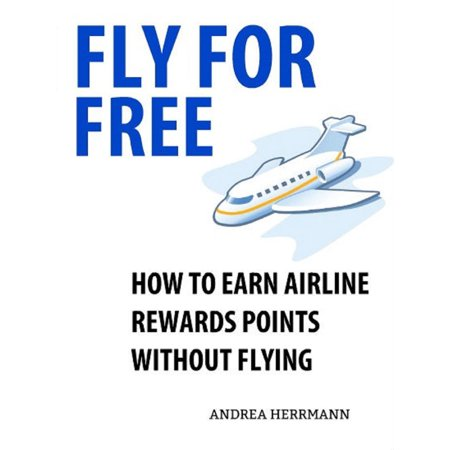 Fly For Free: How to Earn Airline Rewards Points without Flying -