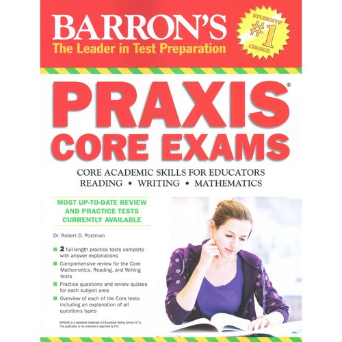 Barrons Praxis Core Exams: Core Academic Skills for Educators. Reading 5712 Writing 5722 Mathematics 5732
