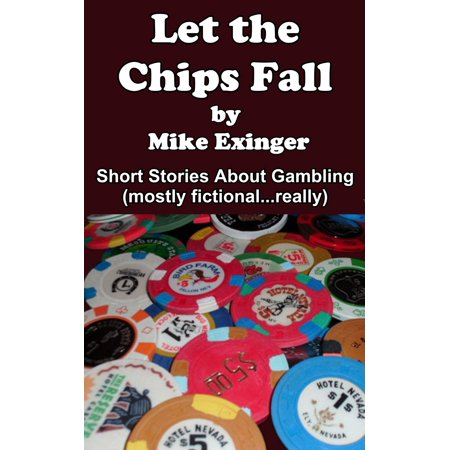 LET THE CHIPS FALL: A Collection of Short Stories About Gambling - eBook ()
