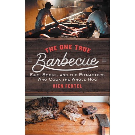 The One True Barbecue : Fire, Smoke, and the Pitmasters Who Cook the Whole Hog