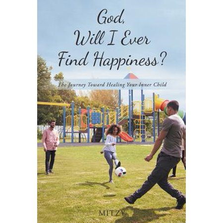 God, Will I Ever Find Happiness? : The Journey Toward Healing Your Inner