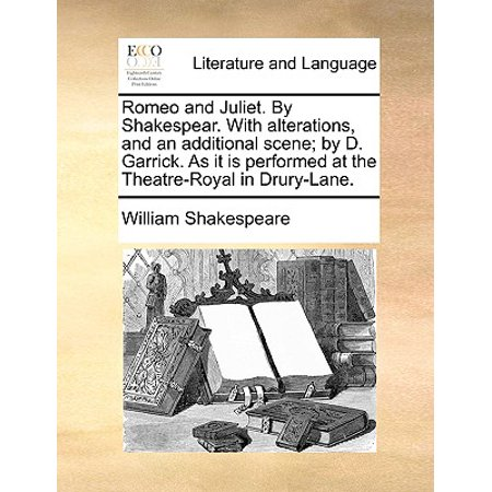 Romeo and Juliet. by Shakespear. with Alterations, and an Additional Scene; By D. Garrick. as It Is Performed at the Theatre-Royal in