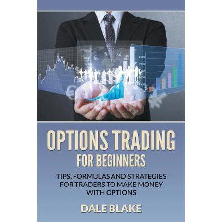 Options Trading for Beginners : Tips, Formulas and Strategies for Traders to Make Money with