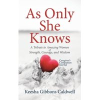 As Only She Knows: A Tribute to Amazing Women of Strength, Courage, and Wisdom Caregiver's Companion Journal (Hardcover)