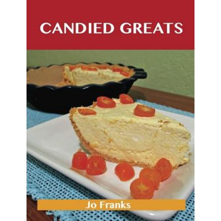 Candied Greats: Delicious Candied Recipes, The Top 100 Candied Recipes -