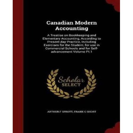 Canadian Modern Accounting  A Treatise On Bookkeeping And Elementary Accounting  According To Present Day Practice  Including Exercises For The St