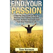 Find Your Passion: A Step-By-Step Guide On How To Discover Your Talents, Find Your Passion, Achieve Your Goals And Find Your Purpose In Life - eBook