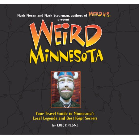 Weird minnesota : your travel guide to minnesota's local legends and best kept secrets: