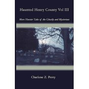 Haunted Henry County Vol III : More Hoosier Tales of the Ghostly and Mysterious