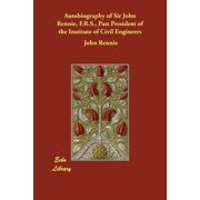 Autobiography of Sir John Rennie, F.R.S., Past President of the Institute of Civil Engineers
