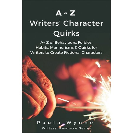 A~Z Writers' Character Quirks: A~ Z of Behaviours, Foibles, Habits, Mannerisms & Quirks for Writers to Create Fictional Characters (Writer's Resource Series) - eBook