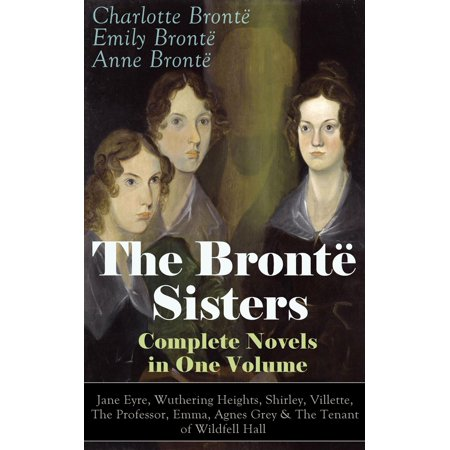 The Brontë Sisters - Complete Novels in One Volume: Jane Eyre, Wuthering Heights, Shirley, Villette, The Professor, Emma, Agnes Grey & The Tenant of Wildfell Hall - (Strine The Complete Works Of Professor Afferbeck Lauder)
