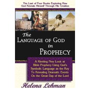 The Language of God in Prophecy, a Dynamic New Look at Bible Prophecy Using God's Symbolic Language as the Key to Understanding Dramatic Core Events on the Day of the Lord