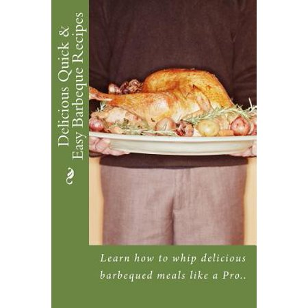Delicious Quick   Easy Barbeque Recipes  Learn How To Whip Delicious Barbeque Meals Like A Pro