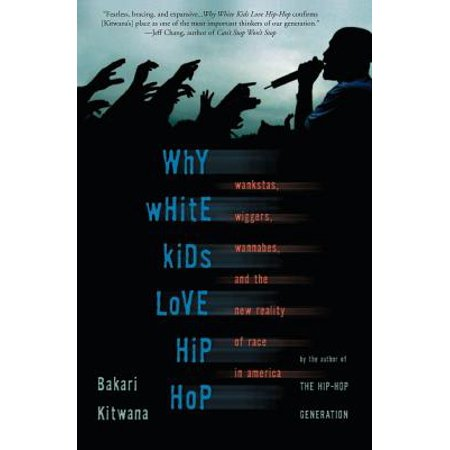 Why White Kids Love Hip Hop : Wankstas, Wiggers, Wannabes, and the New Reality of Race in (Young B Love And Hip Hop New York)