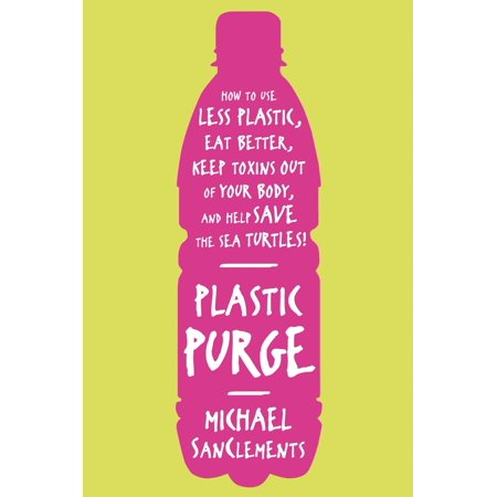 Plastic Purge : How to Use Less Plastic, Eat Better, Keep Toxins Out of Your Body, and Help Save the Sea