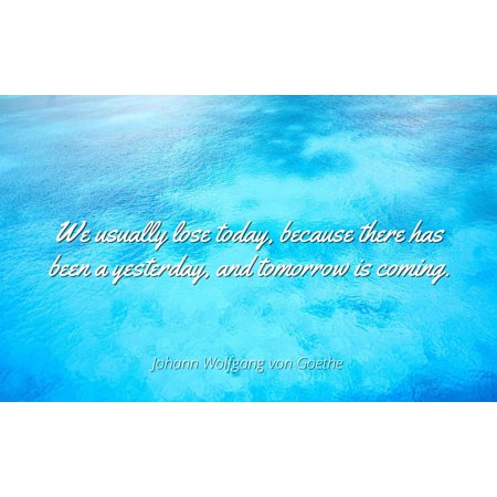 Johann Wolfgang von Goethe - We usually lose today, because there has been a yesterday, and tomorrow is coming. - Famous Quotes Laminated POSTER PRINT