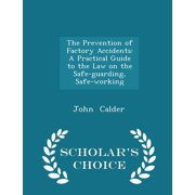 The Prevention of Factory Accidents : A Practical Guide to the Law on the Safe-Guarding, Safe-Working - Scholar's Choice Edition