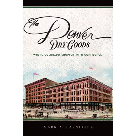 The Denver Dry Goods: Where Colorado Shopped with Confidence - eBook ()