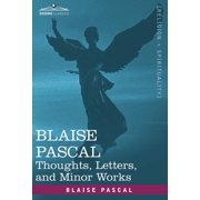 Blaise Pascal : Thoughts, Letters, and Minor Works