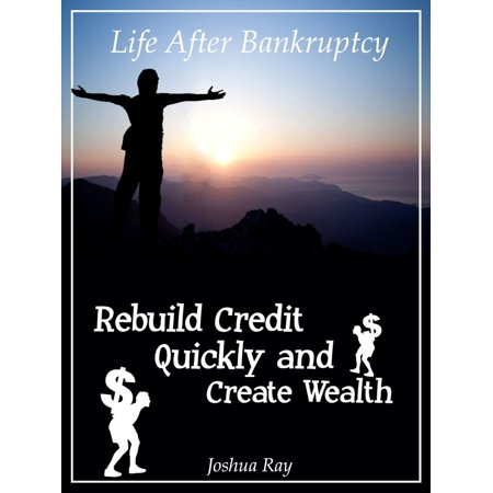 Life After Bankruptcy: Rebuild Credit Quickly and Create Wealth -