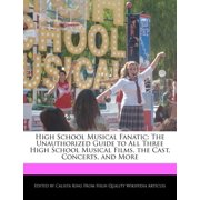 High School Musical Fanatic : The Unauthorized Guide to All Three High School Musical Films, the Cast, Concerts, and More
