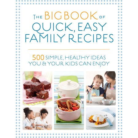 The Big Book of Quick, Easy Family Recipes : 500 simple, healthy ideas you and your kids can enjoy