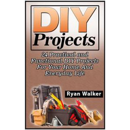 DIY Projects: 25 Creative, Insanely Easy, and Clever Projects and Ideas For Your Home - eBook