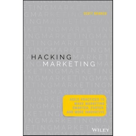 Hacking Marketing   Agile Practices To Make Marketing Smarter  Faster  And More Innovative