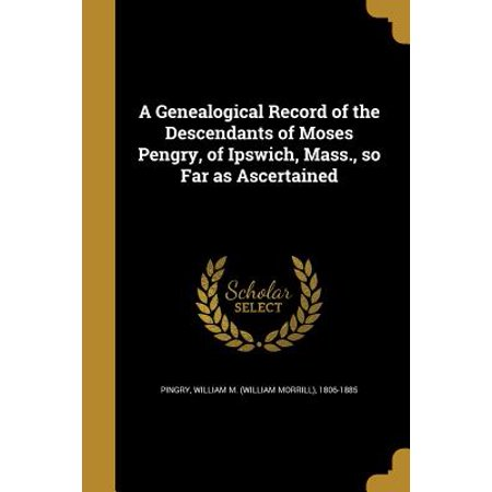 A Genealogical Record of the Descendants of Moses Pengry, of Ipswich, Mass., So Far as