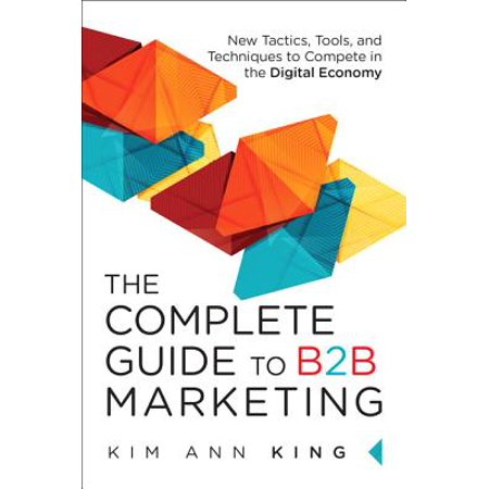 The Complete Guide to B2B Marketing : New Tactics, Tools, and Techniques to Compete in the Digital
