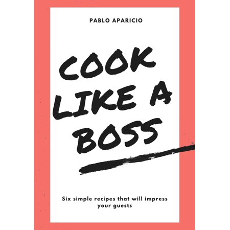 Cook Like A Boss: Six Simple Recipes That Will Impress Your Guests -
